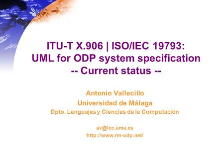 ITU-T X.906 | ISO/IEC 19793: UML for ODP system specification -- Current status -- Antonio Vallecillo Universidad de Málaga Dpto. Lenguajes y Ciencias.