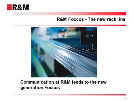 1 Communication at R&M leads to the new generation Foccos R&M Foccos - The new rack line.