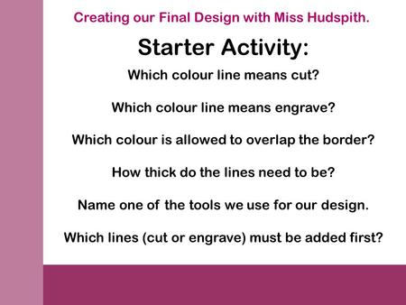 Creating our Final Design with Miss Hudspith. Starter Activity: Which colour line means cut? Which colour line means engrave? Which colour is allowed to.