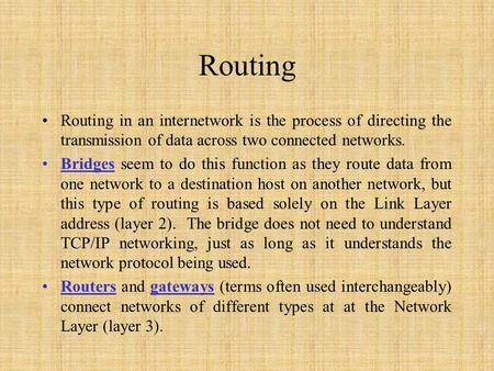 Routing Routing in an internetwork is the process of directing the transmission of data across two connected networks. Bridges seem to do this function.