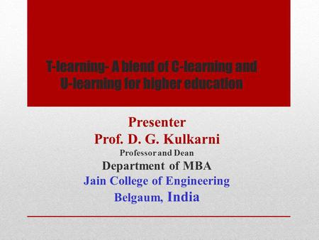 T-learning- A blend of C-learning and U-learning for higher education Presenter Prof. D. G. Kulkarni Professor and Dean Department of MBA Jain College.