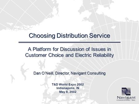 Dan ONeill, Director, Navigant Consulting Choosing Distribution Service A Platform for Discussion of Issues in Customer Choice and Electric Reliability.