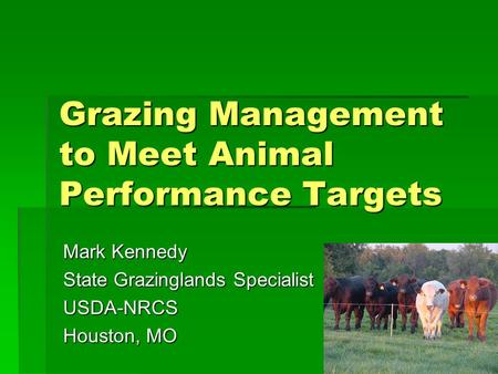 Grazing Management to Meet Animal Performance Targets Mark Kennedy State Grazinglands Specialist USDA-NRCS Houston, MO.