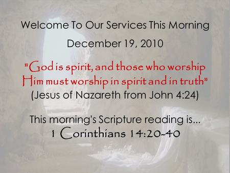 Welcome To Our Services This Morning December 19, 2010 God is spirit, and those who worship Him must worship in spirit and in truth (Jesus of Nazareth.