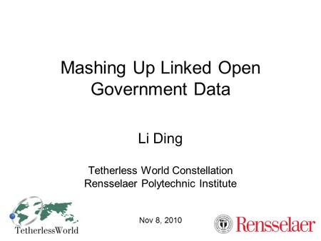 Mashing Up Linked Open Government Data Li Ding Tetherless World Constellation Rensselaer Polytechnic Institute Nov 8, 2010.