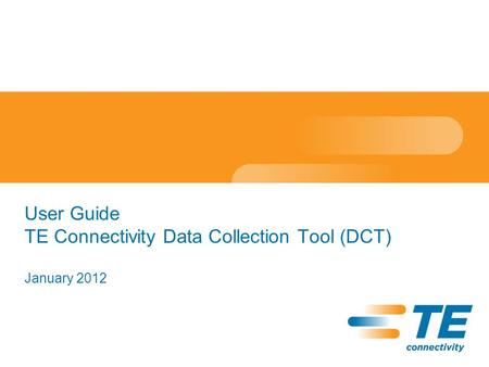 User Guide TE Connectivity Data Collection Tool (DCT) January 2012.