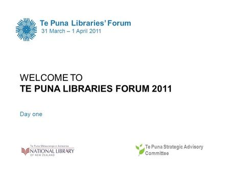 WELCOME TO TE PUNA LIBRARIES FORUM 2011 Day one Te Puna Libraries Forum 31 March – 1 April 2011 Te Puna Strategic Advisory Committee.