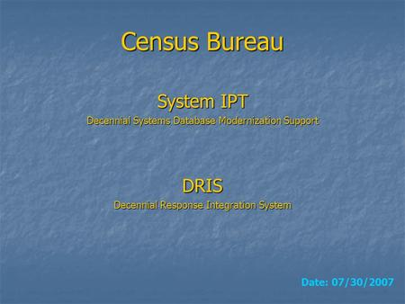 Census Bureau DRIS Decennial Response Integration System Date: 07/30/2007 System IPT Decennial Systems Database Modernization Support.