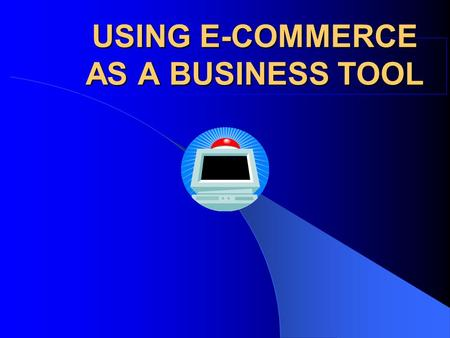 USING E-COMMERCE AS A BUSINESS TOOL. Introduction to the on- line environment Definition: What is E-commerce? E-commerce is the process of conducting.