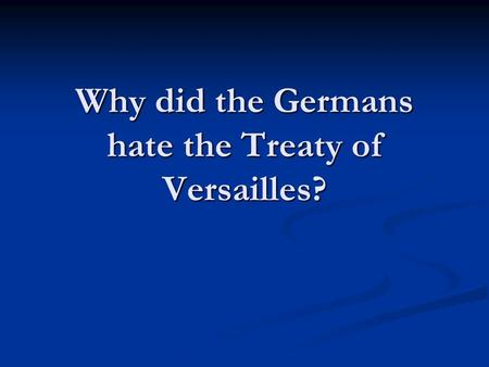 Why did the Germans hate the Treaty of Versailles?