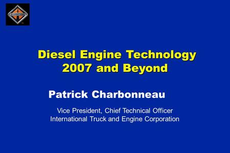 Diesel Engine Technology 2007 and Beyond Diesel Engine Technology 2007 and Beyond Vice President, Chief Technical Officer International Truck and Engine.