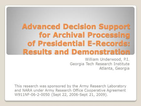 Advanced Decision Support for Archival Processing of Presidential E-Records: Results and Demonstration William Underwood, P.I. Georgia Tech Research Institute.