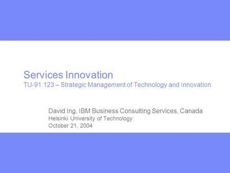 Services Innovation TU-91.123 – Strategic Management of Technology and Innovation David Ing, IBM Business Consulting Services, Canada Helsinki University.
