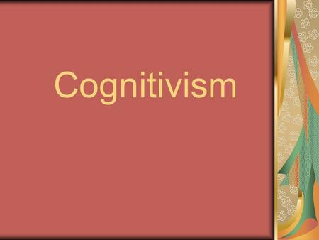 Cognitivism. mid-20th Century Was it possible to learn with no outward signs of changed behavior? The cognitivist goes inside the learners head to see.