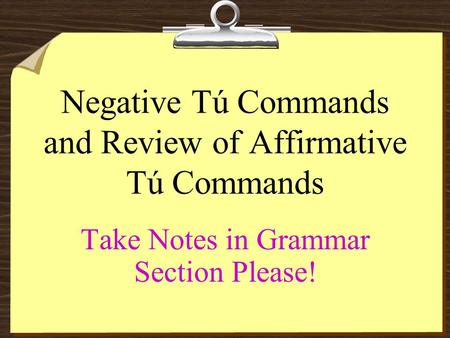 Negative Tú Commands and Review of Affirmative Tú Commands Take Notes in Grammar Section Please!