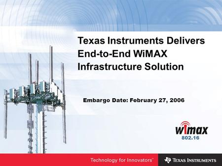 Texas Instruments Delivers End-to-End WiMAX Infrastructure Solution Embargo Date: February 27, 2006 802.16.