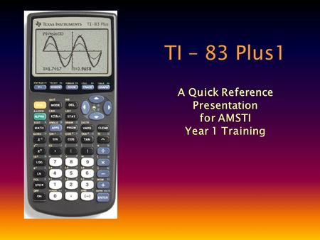 TI – 83 Plus1 A Quick Reference Presentation for AMSTI Year 1 Training.