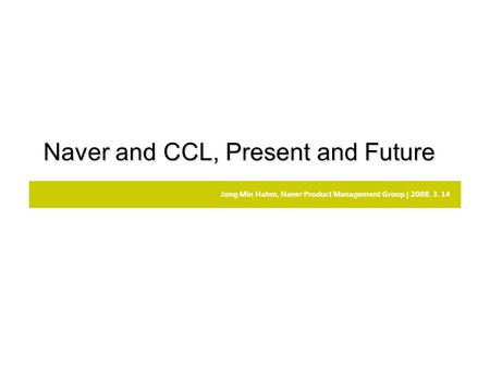 Jong Min Hahm, Naver Product Management Group | 2008. 3. 14 Naver and CCL, Present and Future.