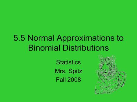 5.5 Normal Approximations to Binomial Distributions Statistics Mrs. Spitz Fall 2008.