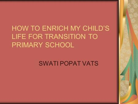 HOW TO ENRICH MY CHILDS LIFE FOR TRANSITION TO PRIMARY SCHOOL SWATI POPAT VATS.