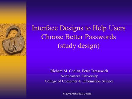 © 2006 Richard M. Conlan Interface Designs to Help Users Choose Better Passwords (study design) Richard M. Conlan, Peter Tarasewich Northeastern University.