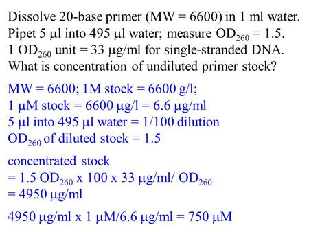 Dissolve 20-base primer (MW = 6600) in 1 ml water. Pipet 5 l into 495 l water; measure OD 260 = 1.5. 1 OD 260 unit = 33 g/ml for single-stranded DNA. What.