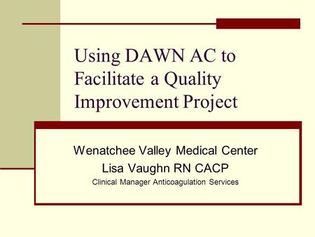 Using DAWN AC to Facilitate a Quality Improvement Project Wenatchee Valley Medical Center Lisa Vaughn RN CACP Clinical Manager Anticoagulation Services.