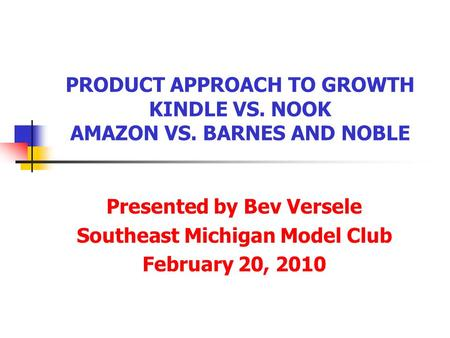 PRODUCT APPROACH TO GROWTH KINDLE VS. NOOK AMAZON VS. BARNES AND NOBLE Presented by Bev Versele Southeast Michigan Model Club February 20, 2010.