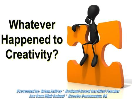 Whatever Happened to Creativity? Presented by: Brian Jeffrey * National Board Certified Teacher Los Osos High School * Rancho Cucamonga, CA.