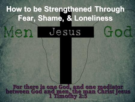 How to be Strengthened Through Fear, Shame, & Loneliness.