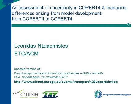 An assessment of uncertainty in COPERT4 & managing differences arising from model development: from COPERTII to COPERT4 Leonidas Ntziachristos ETC/ACM.