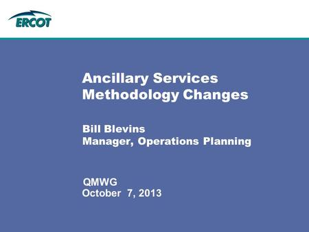 October 7, 2013 QMWG Ancillary Services Methodology Changes Bill Blevins Manager, Operations Planning.