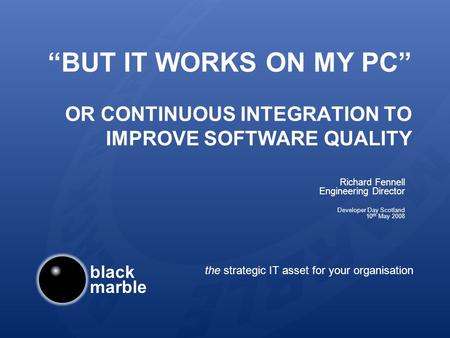 Black marble the strategic IT asset for your organisation BUT IT WORKS ON MY PC OR CONTINUOUS INTEGRATION TO IMPROVE SOFTWARE QUALITY Richard Fennell Engineering.