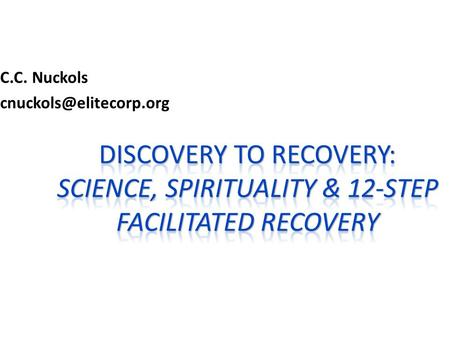 C.C. Nuckols cnuckols@elitecorp.org Discovery To Recovery: Science, spirituality & 12-step facilitated recovery 1.