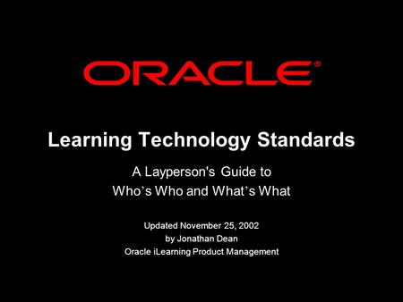 Learning Technology Standards A Layperson's Guide to Who s Who and What s What Updated November 25, 2002 by Jonathan Dean Oracle iLearning Product Management.