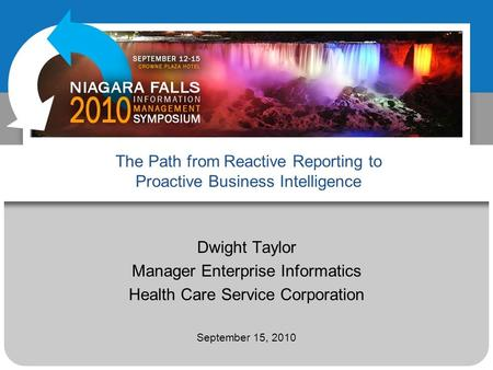 The Path from Reactive Reporting to Proactive Business Intelligence Dwight Taylor Manager Enterprise Informatics Health Care Service Corporation September.