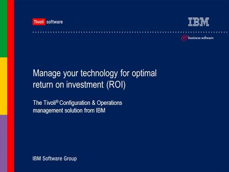 Manage your technology for optimal return on investment (ROI) The Tivoli ® Configuration & Operations management solution from IBM.