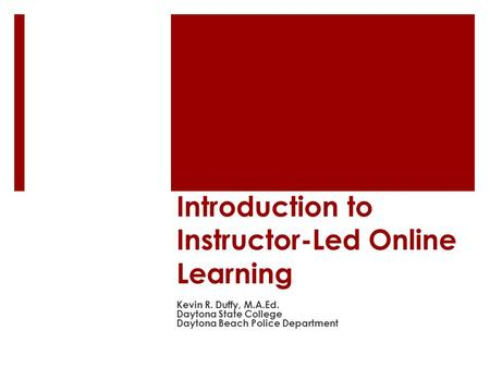 Introduction to Instructor-Led Online Learning Kevin R. Duffy, M.A.Ed. Daytona State College Daytona Beach Police Department.