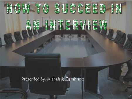 HOW TO SUCCEED IN AN INTERVIEW Presented By: Aishah & Zambrine.