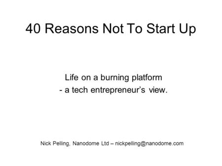 40 Reasons Not To Start Up Life on a burning platform - a tech entrepreneurs view. Nick Pelling, Nanodome Ltd –