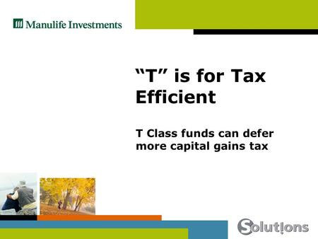 T is for Tax Efficient T Class funds can defer more capital gains tax.