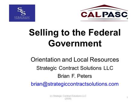 (c) Strategic Contract Solutions LLC (2009) 1 Selling to the Federal Government Orientation and Local Resources Strategic Contract Solutions LLC Brian.