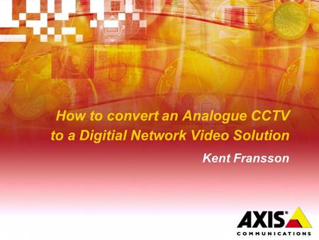 How to convert an Analogue CCTV to a Digitial Network Video Solution Kent Fransson.
