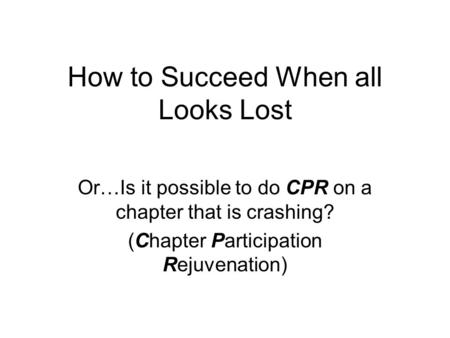 How to Succeed When all Looks Lost Or…Is it possible to do CPR on a chapter that is crashing? (Chapter Participation Rejuvenation)