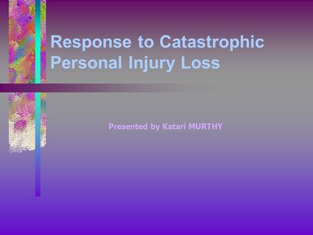 Response to Catastrophic Personal Injury Loss Presented by Katari MURTHY.