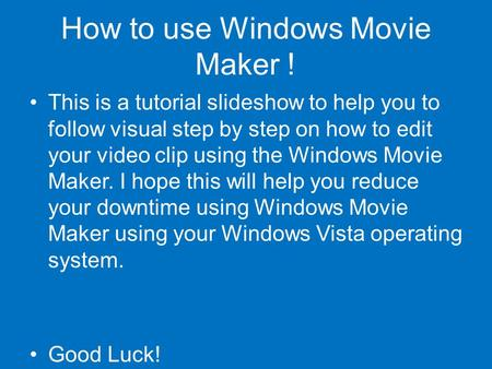 How to use Windows Movie Maker ! This is a tutorial slideshow to help you to follow visual step by step on how to edit your video clip using the Windows.
