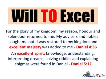 Will TO Excel For the glory of my kingdom, my reason, honour and splendour returned to me. My advisers and nobles sought me out. I was restored to my kingdom.