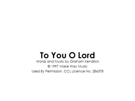 Words and Music by Graham Kendrick © 1997 Make Way Music Used By Permission. CCL Licence No. 286378 To You O Lord.