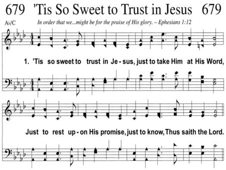 1. Tis so sweet to trust in Je - sus, just to take Him at His Word, Just to rest up - on His promise, just to know, Thus saith the Lord.