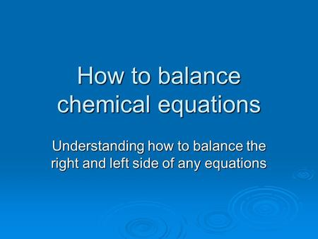 How to balance chemical equations Understanding how to balance the right and left side of any equations.